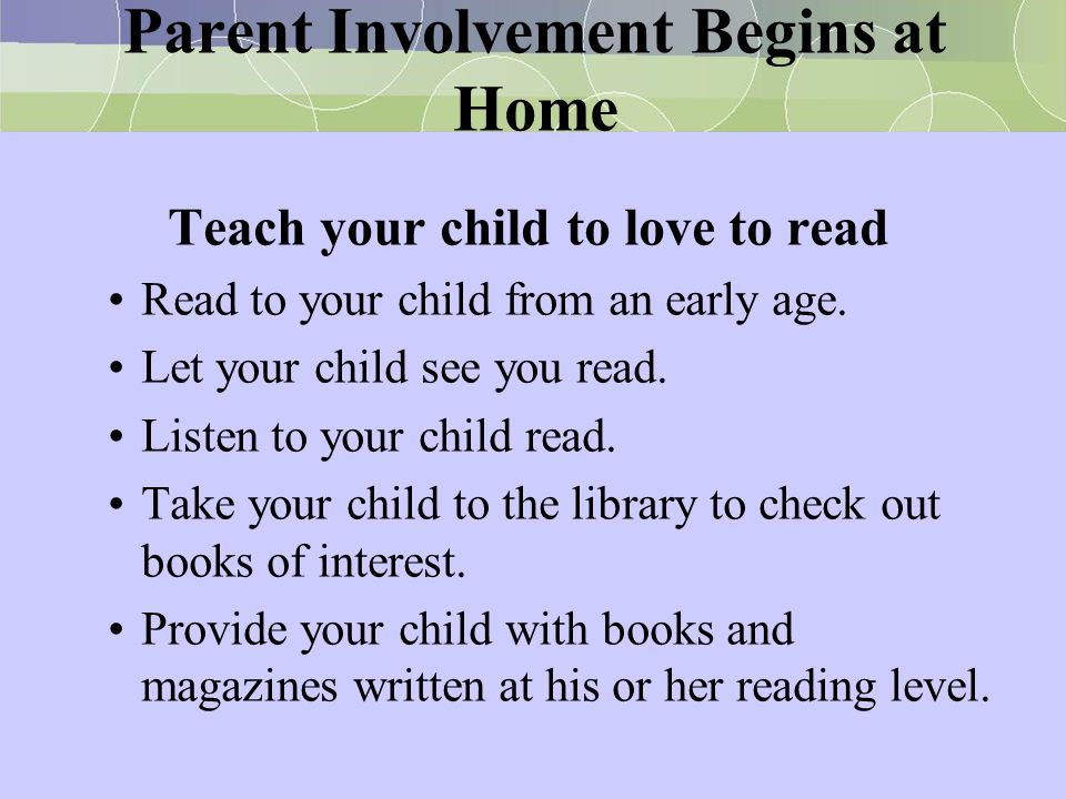 Parent Involvement Begins at Home Teach your child to love to read Read to your child from an early age. Let your child see you read. Listen to your c