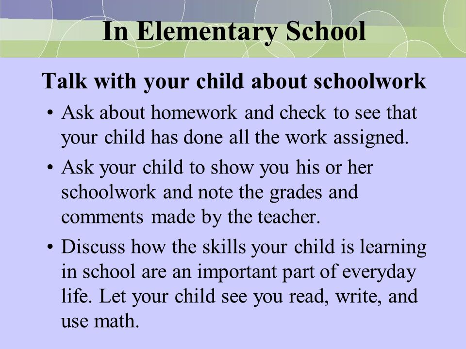 In Elementary School Talk with your child about schoolwork Ask about homework and check to see that your child has done all the work assigned. Ask you