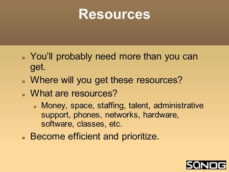 Resources You'll probably need more than you can get.