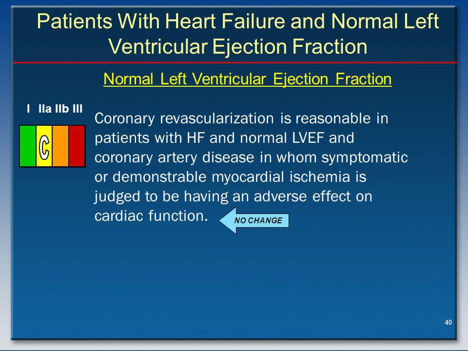40 Patients With Heart Failure and Normal Left Ventricular Ejection Fraction Coronary revascularization is reasonable in patients with HF and normal LVEF and coronary artery disease in whom symptomatic or demonstrable myocardial ischemia is judged to be having an adverse effect on cardiac function.