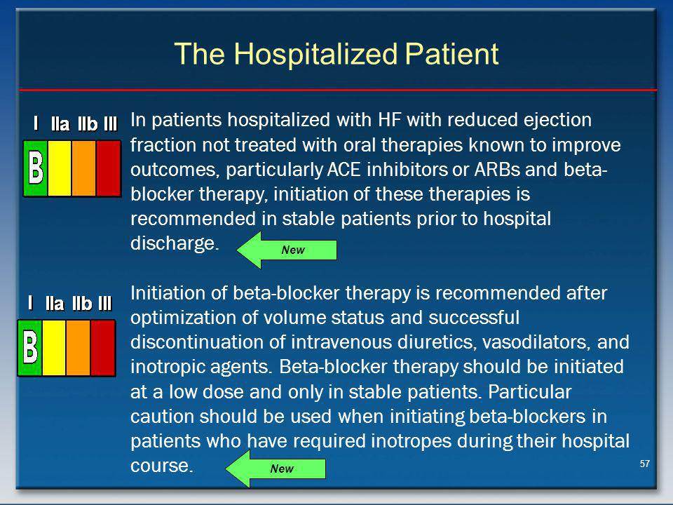 57 The Hospitalized Patient In patients hospitalized with HF with reduced ejection fraction not treated with oral therapies known to improve outcomes, particularly ACE inhibitors or ARBs and beta- blocker therapy, initiation of these therapies is recommended in stable patients prior to hospital discharge.