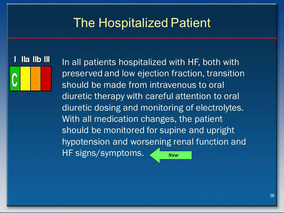 58 The Hospitalized Patient In all patients hospitalized with HF, both with preserved and low ejection fraction, transition should be made from intravenous to oral diuretic therapy with careful attention to oral diuretic dosing and monitoring of electrolytes.