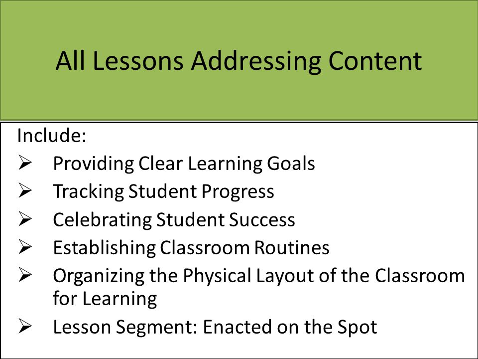 All Lessons Addressing Content Include:  Providing Clear Learning Goals  Tracking Student Progress  Celebrating Student Success  Establishing Clas