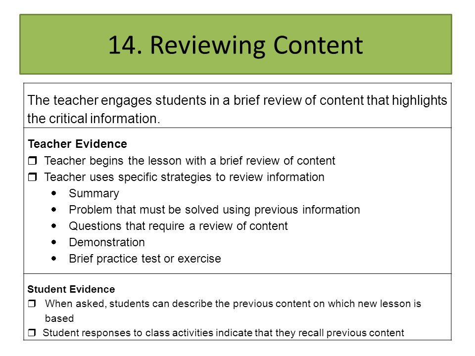 14. Reviewing Content The teacher engages students in a brief review of content that highlights the critical information. Teacher Evidence  Teacher b