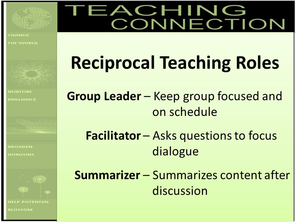 Reciprocal Teaching Roles Group Leader – Keep group focused and on schedule Facilitator – Asks questions to focus dialogue Summarizer – Summarizes con