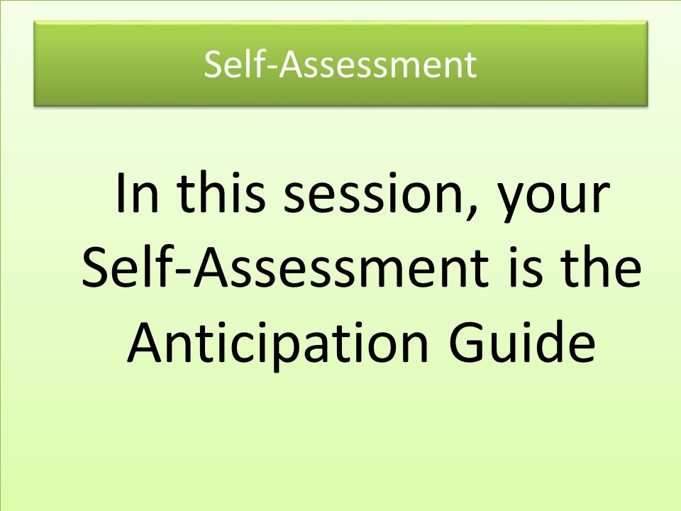 In this session, your Self-Assessment is the Anticipation Guide Self-Assessment