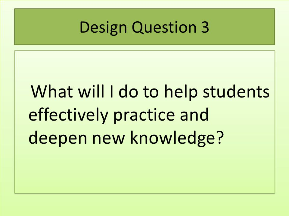 GOAL The participant will be able to describe and implement effective teaching strategies to help students effectively practice and deepen new knowledge.