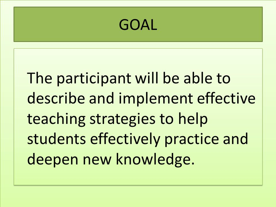 GOAL The participant will be able to describe and implement effective teaching strategies to help students effectively practice and deepen new knowled