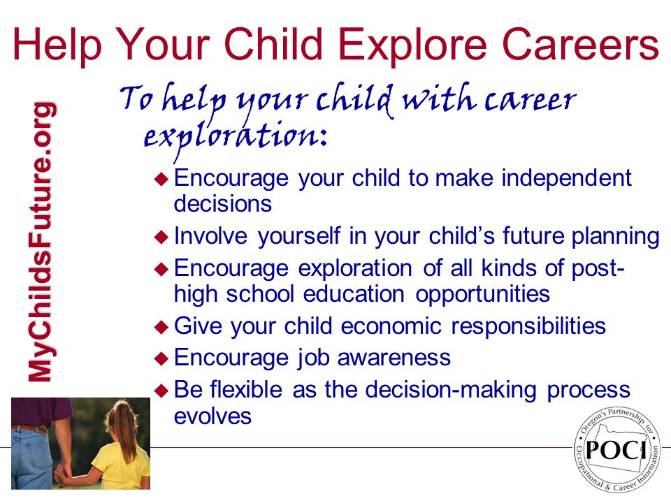 MyChildsFuture.org Help Your Child Explore Careers To help your child with career exploration: u Encourage your child to make independent decisions u Involve yourself in your child's future planning u Encourage exploration of all kinds of post- high school education opportunities u Give your child economic responsibilities u Encourage job awareness u Be flexible as the decision-making process evolves