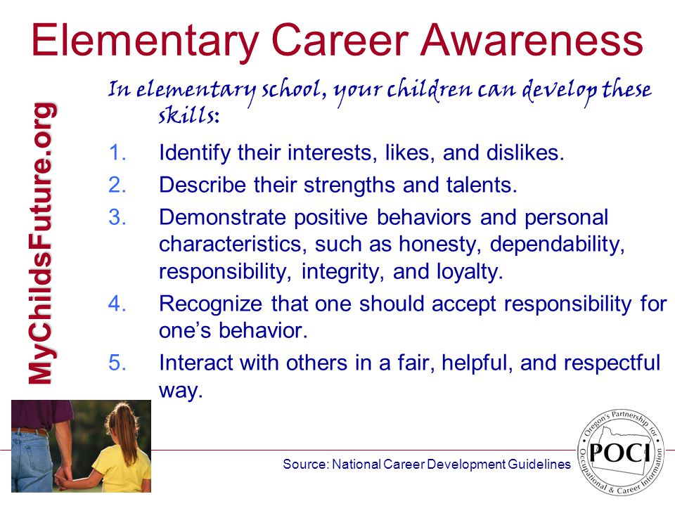 MyChildsFuture.org Elementary Career Awareness In elementary school, your children can develop these skills: 1.Identify their interests, likes, and dislikes.