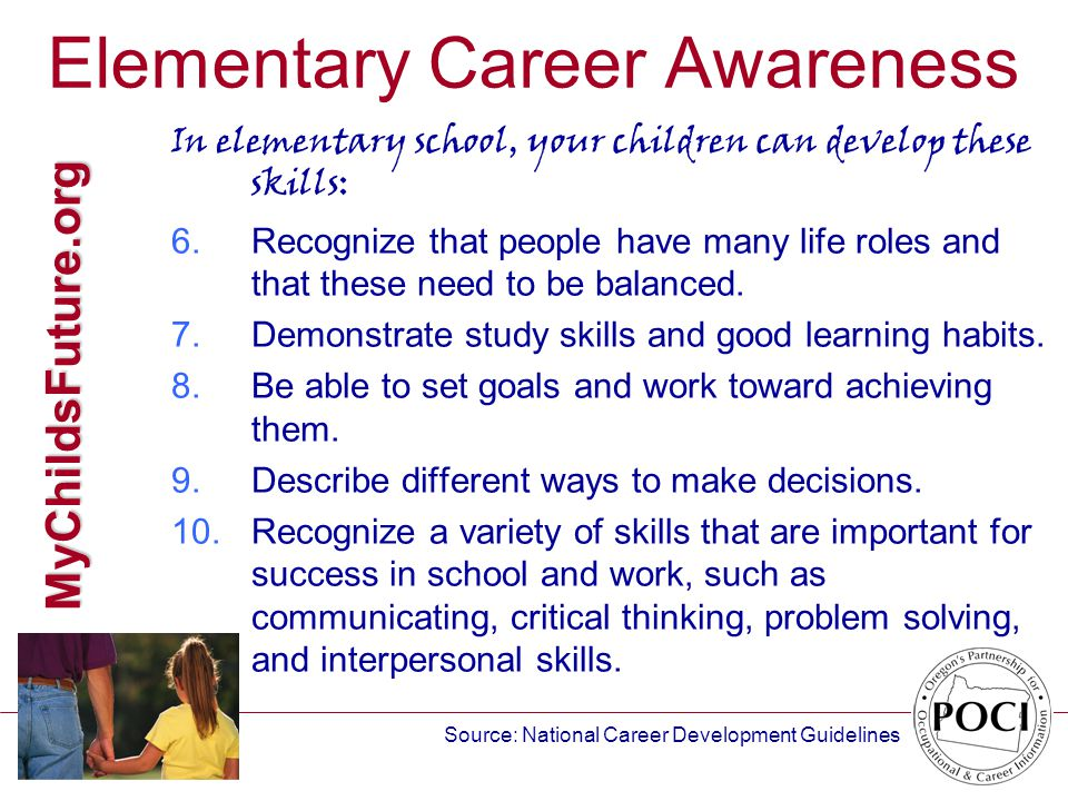 MyChildsFuture.org Elementary Career Awareness In elementary school, your children can develop these skills: 6.Recognize that people have many life roles and that these need to be balanced.