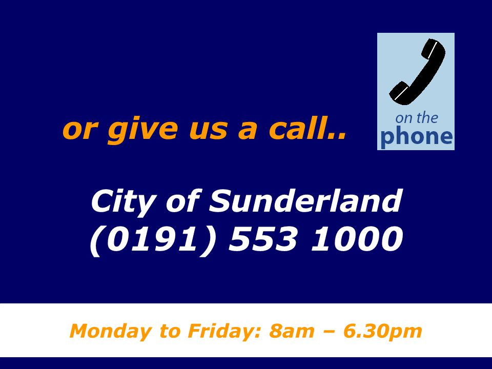 City of Sunderland (0191) 553 1000 Monday to Friday: 8am – 6.30pm or give us a call..