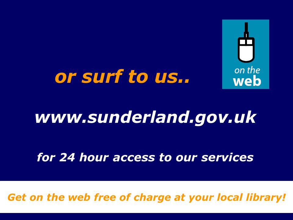 www.sunderland.gov.uk for 24 hour access to our services Get on the web free of charge at your local library! or surf to us..