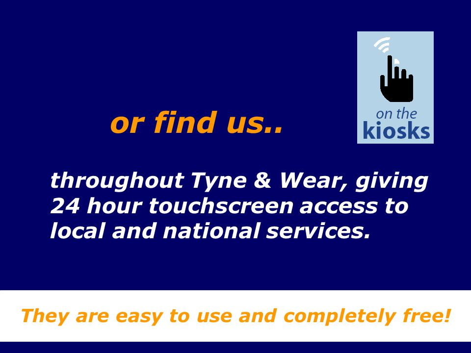 throughout Tyne & Wear, giving 24 hour touchscreen access to local and national services. They are easy to use and completely free! or find us..