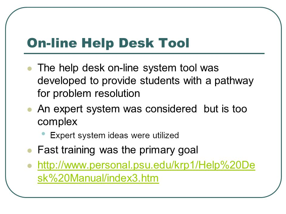 On-line Help Desk Tool The help desk on-line system tool was developed to provide students with a pathway for problem resolution An expert system was considered but is too complex Expert system ideas were utilized Fast training was the primary goal   sk%20Manual/index3.htm   sk%20Manual/index3.htm