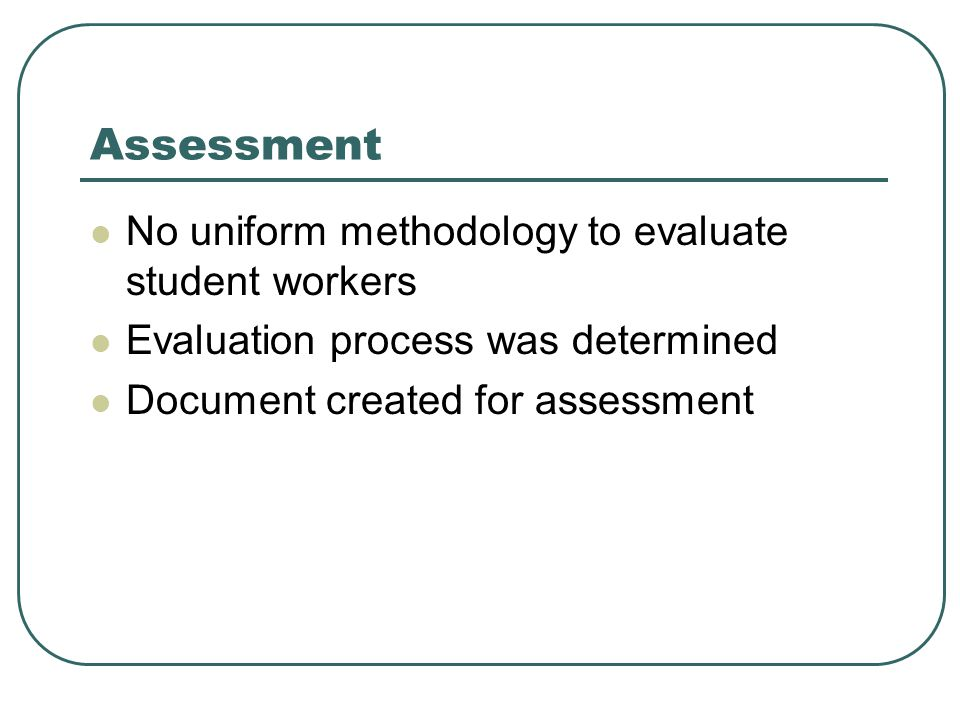 Assessment No uniform methodology to evaluate student workers Evaluation process was determined Document created for assessment