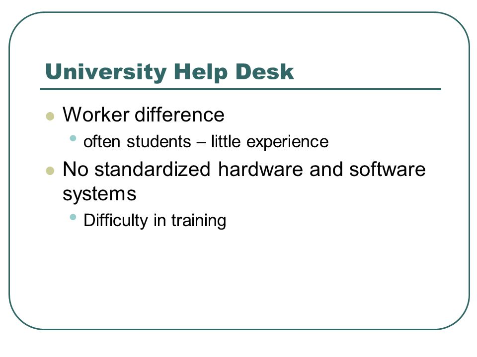 University Help Desk Worker difference often students – little experience No standardized hardware and software systems Difficulty in training