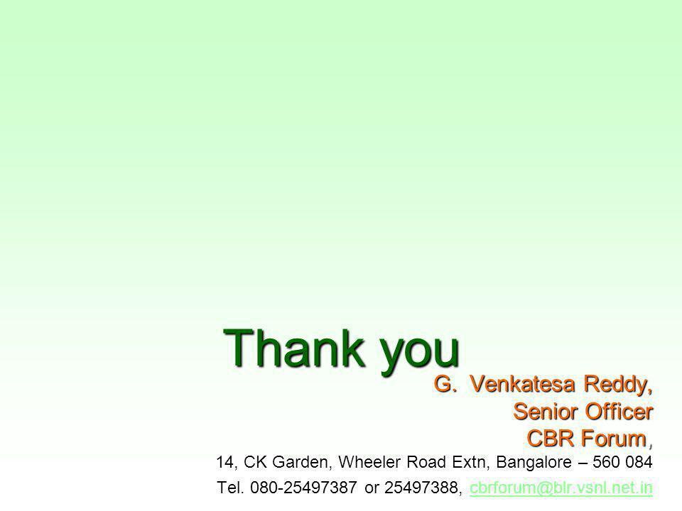 Thank you G. Venkatesa Reddy, Senior Officer CBR Forum, 14, CK Garden, Wheeler Road Extn, Bangalore – 560 084 Tel. 080-25497387 or 25497388, cbrforum@
