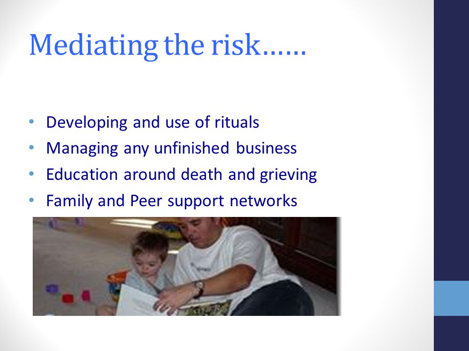 Mediating the risk…… Developing and use of rituals Managing any unfinished business Education around death and grieving Family and Peer support networks