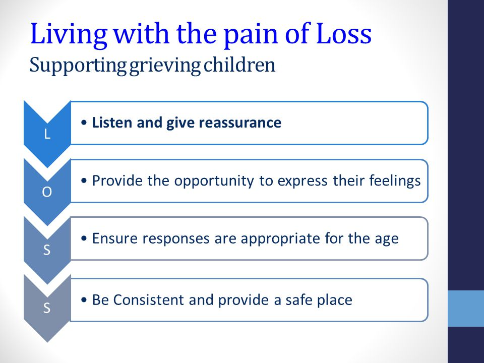 Living with the pain of Loss Supporting grieving children L Listen and give reassurance O Provide the opportunity to express their feelings S Be Consistent and provide a safe place S Ensure responses are appropriate for the age