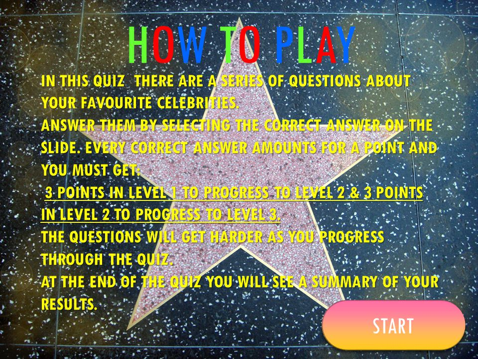 HOW TO PLAYHOW TO PLAY IN THIS QUIZ THERE ARE A SERIES OF QUESTIONS ABOUT YOUR FAVOURITE CELEBRITIES. ANSWER THEM BY SELECTING THE CORRECT ANSWER ON T