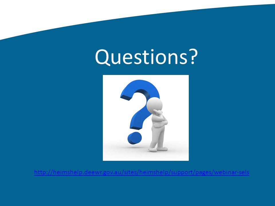 Questions? http://heimshelp.deewr.gov.au/sites/heimshelp/support/pages/webinar-sels