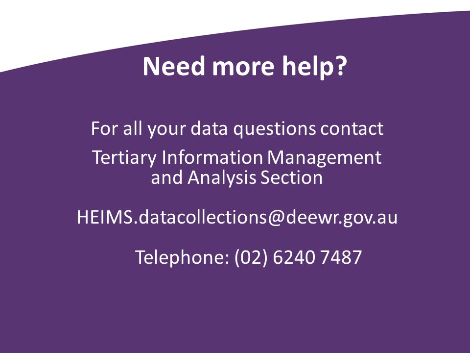 Need more help? For all your data questions contact Tertiary Information Management and Analysis Section HEIMS.datacollections@deewr.gov.au Telephone: