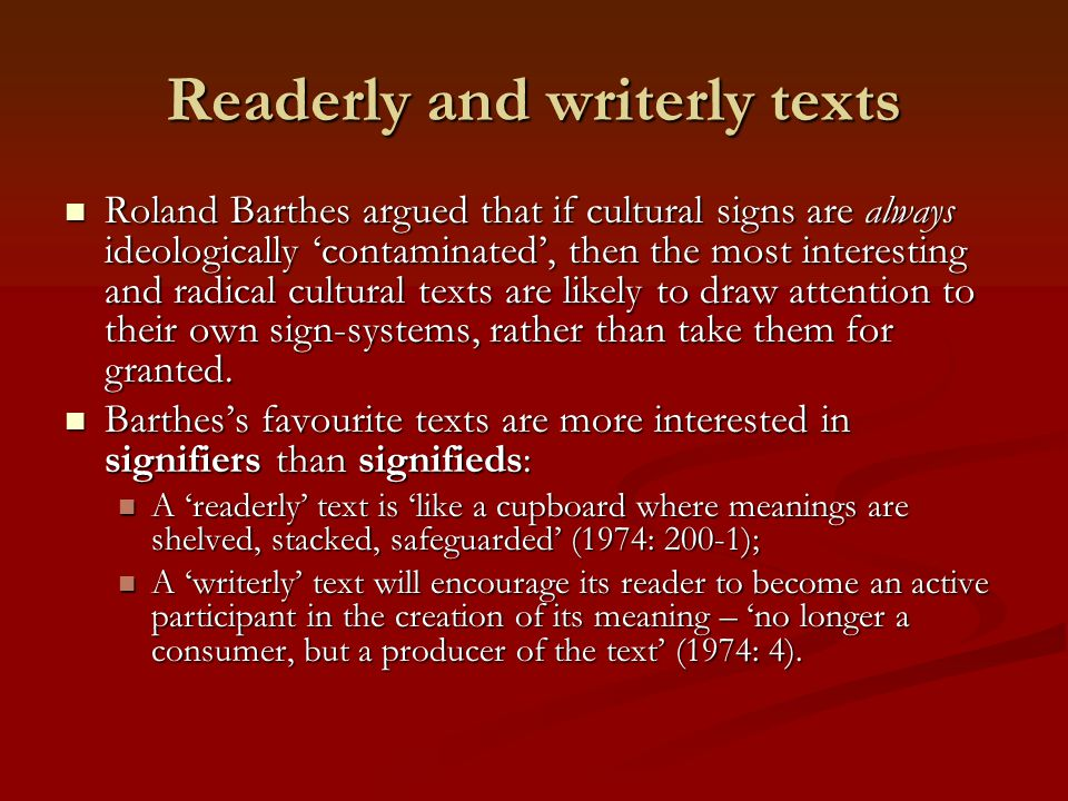 Readerly and writerly texts Roland Barthes argued that if cultural signs are always ideologically 'contaminated', then the most interesting and radica