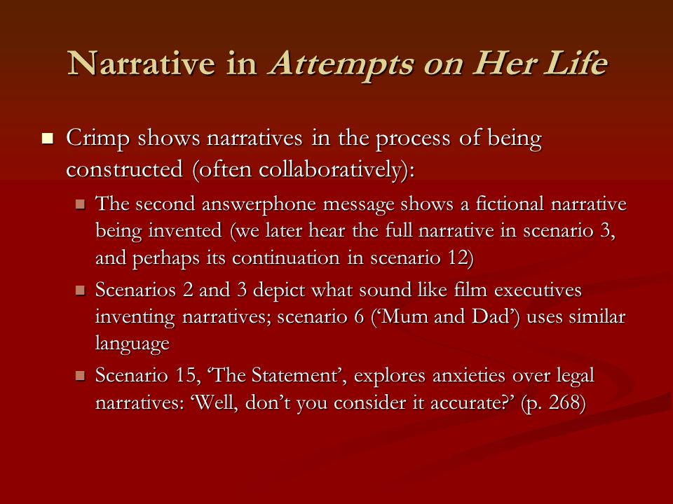 Narrative in Attempts on Her Life Crimp shows narratives in the process of being constructed (often collaboratively): Crimp shows narratives in the pr