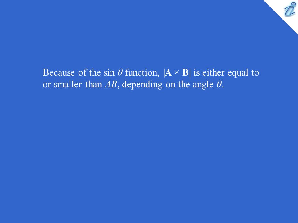 Because of the sin θ function, |A × B| is either equal to or smaller than AB, depending on the angle θ.