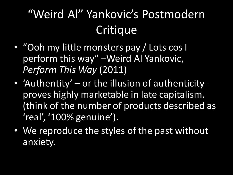 Weird Al Yankovic's Postmodern Critique Ooh my little monsters pay / Lots cos I perform this way –Weird Al Yankovic, Perform This Way (2011) 'Authentity' – or the illusion of authenticity - proves highly marketable in late capitalism.