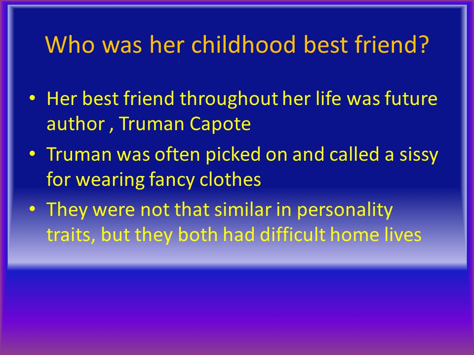 Who was her childhood best friend? Her best friend throughout her life was future author, Truman Capote Truman was often picked on and called a sissy