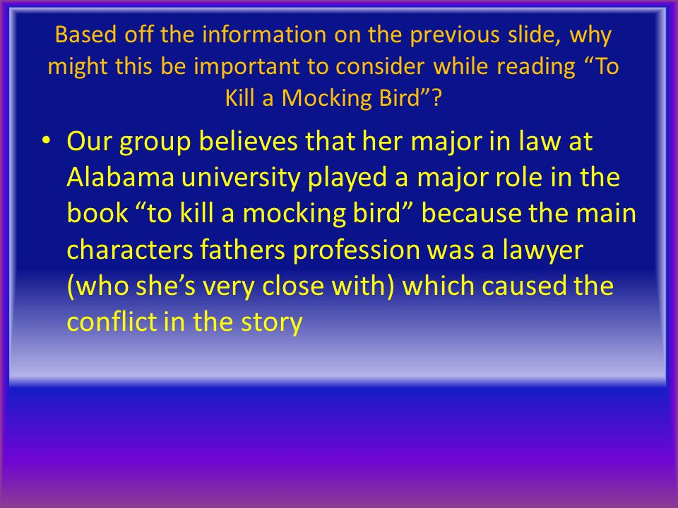 """Based off the information on the previous slide, why might this be important to consider while reading """"To Kill a Mocking Bird""""? Our group believes th"""