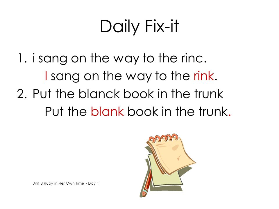 Daily Fix-it 1.i sang on the way to the rinc. I sang on the way to the rink.
