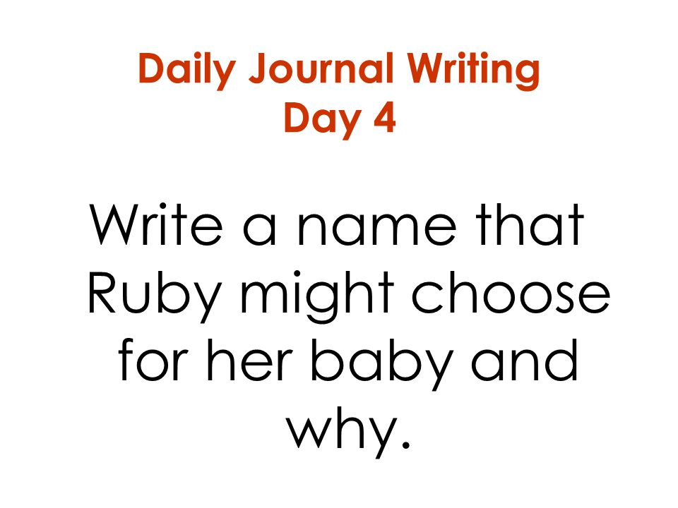 Daily Journal Writing Day 4 Write a name that Ruby might choose for her baby and why.