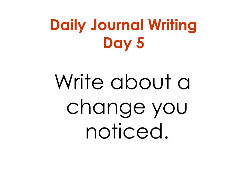 Daily Journal Writing Day 5 Write about a change you noticed.