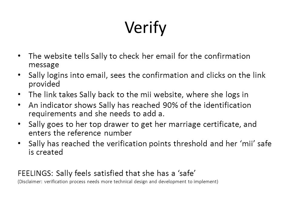 Verify The website tells Sally to check her  for the confirmation message Sally logins into  , sees the confirmation and clicks on the link provided The link takes Sally back to the mii website, where she logs in An indicator shows Sally has reached 90% of the identification requirements and she needs to add a.
