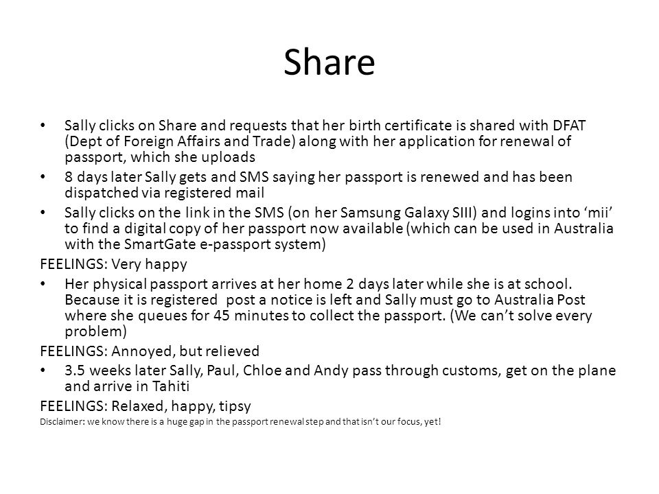 Share Sally clicks on Share and requests that her birth certificate is shared with DFAT (Dept of Foreign Affairs and Trade) along with her application for renewal of passport, which she uploads 8 days later Sally gets and SMS saying her passport is renewed and has been dispatched via registered mail Sally clicks on the link in the SMS (on her Samsung Galaxy SIII) and logins into 'mii' to find a digital copy of her passport now available (which can be used in Australia with the SmartGate e-passport system) FEELINGS: Very happy Her physical passport arrives at her home 2 days later while she is at school.