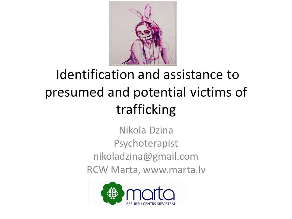 Identification and assistance to presumed and potential victims of trafficking Nikola Dzina Psychoterapist nikoladzina@gmail.com RCW Marta, www.marta.lv