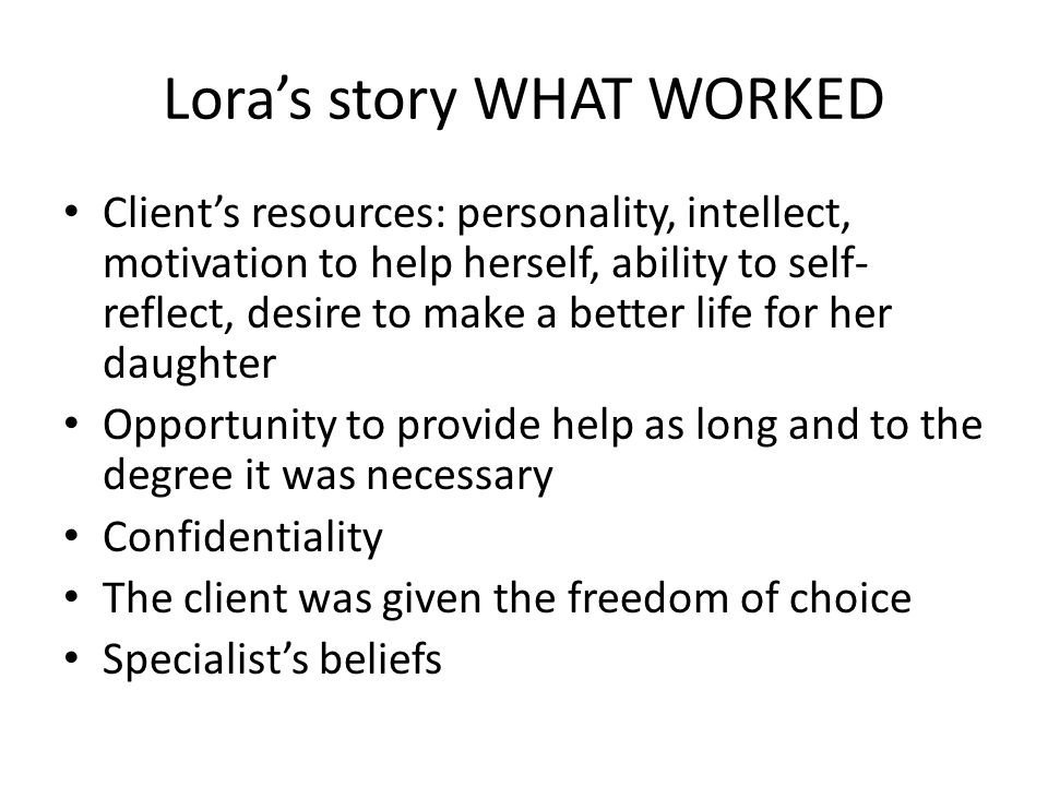 Lora's story WHAT WORKED Client's resources: personality, intellect, motivation to help herself, ability to self- reflect, desire to make a better life for her daughter Opportunity to provide help as long and to the degree it was necessary Confidentiality The client was given the freedom of choice Specialist's beliefs