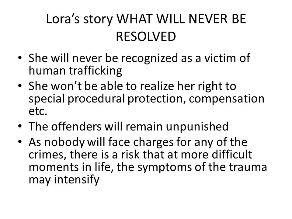 Lora's story WHAT WILL NEVER BE RESOLVED She will never be recognized as a victim of human trafficking She won't be able to realize her right to special procedural protection, compensation etc.