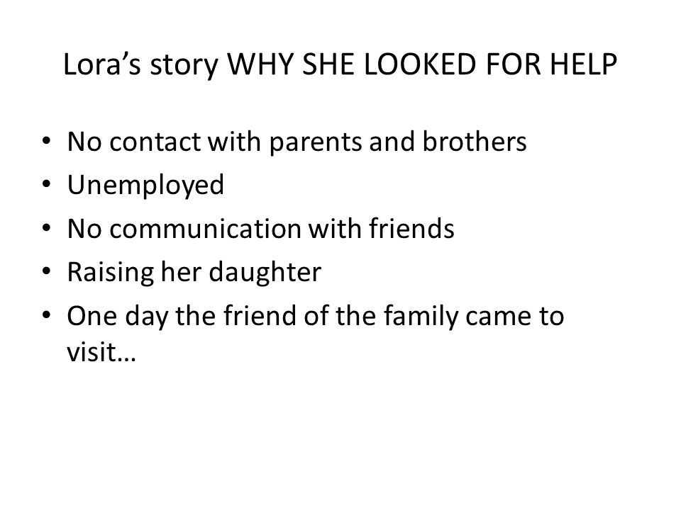 Lora's story WHY SHE LOOKED FOR HELP No contact with parents and brothers Unemployed No communication with friends Raising her daughter One day the friend of the family came to visit…