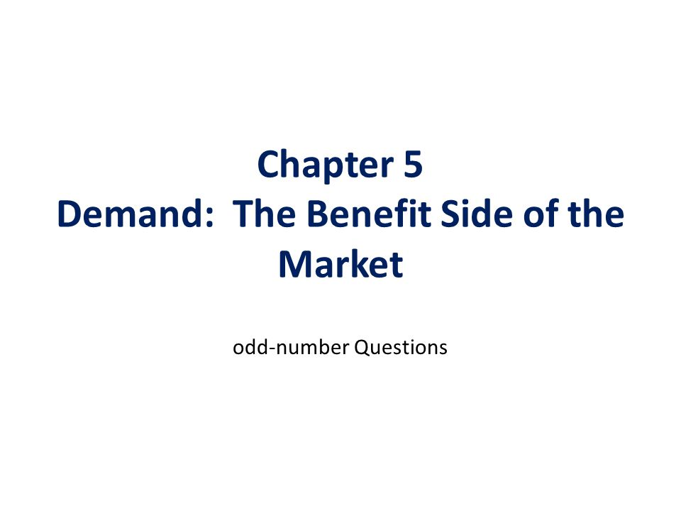 Chapter 5 Demand: The Benefit Side of the Market odd-number Questions