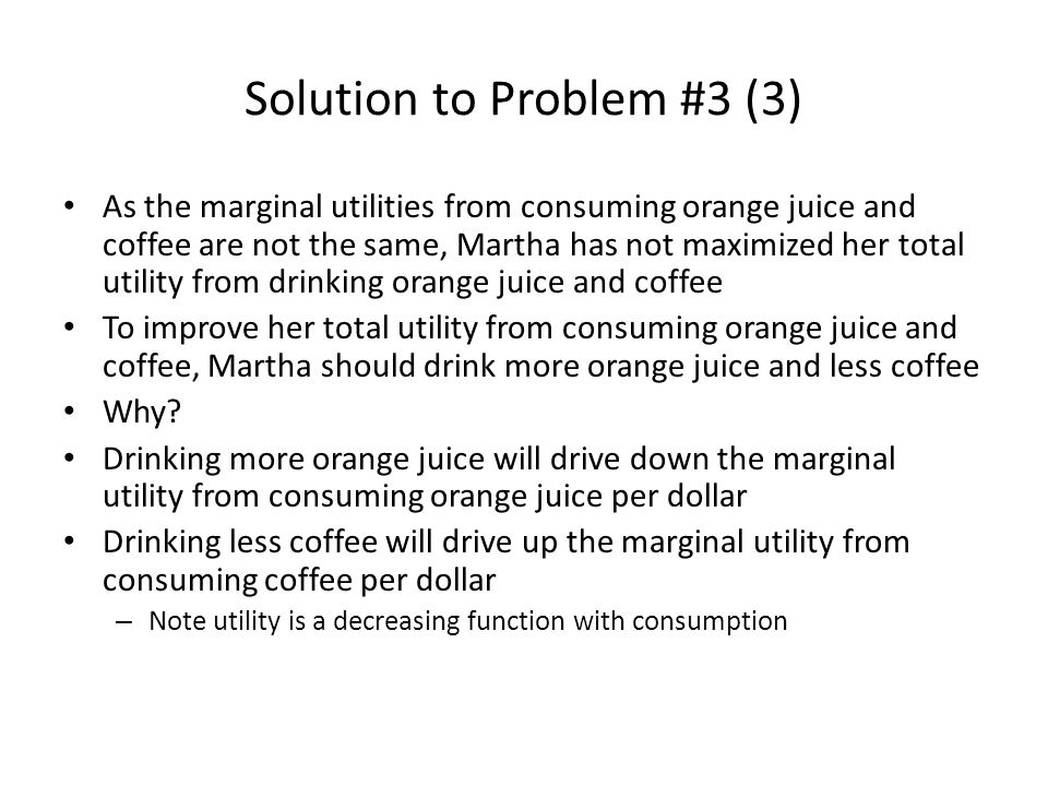 Solution to Problem #3 (3) As the marginal utilities from consuming orange juice and coffee are not the same, Martha has not maximized her total utility from drinking orange juice and coffee To improve her total utility from consuming orange juice and coffee, Martha should drink more orange juice and less coffee Why.