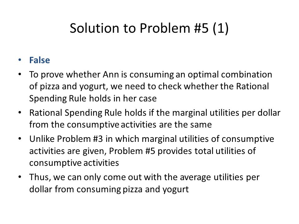 Solution to Problem #5 (1) False To prove whether Ann is consuming an optimal combination of pizza and yogurt, we need to check whether the Rational Spending Rule holds in her case Rational Spending Rule holds if the marginal utilities per dollar from the consumptive activities are the same Unlike Problem #3 in which marginal utilities of consumptive activities are given, Problem #5 provides total utilities of consumptive activities Thus, we can only come out with the average utilities per dollar from consuming pizza and yogurt
