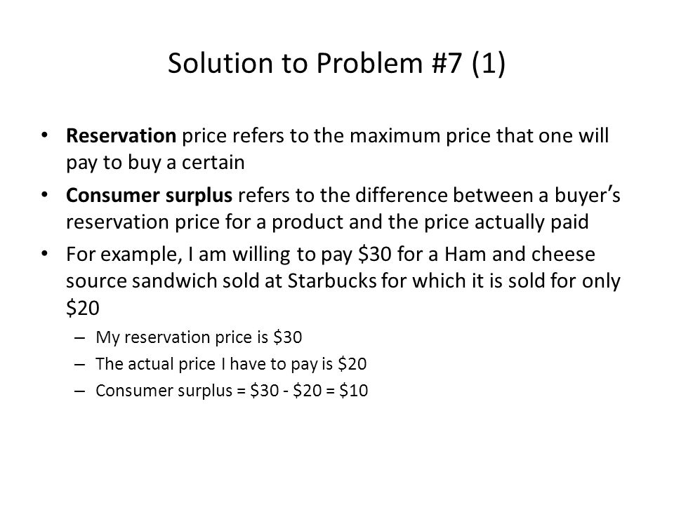 Solution to Problem #7 (1) Reservation price refers to the maximum price that one will pay to buy a certain Consumer surplus refers to the difference between a buyer ' s reservation price for a product and the price actually paid For example, I am willing to pay $30 for a Ham and cheese source sandwich sold at Starbucks for which it is sold for only $20 – My reservation price is $30 – The actual price I have to pay is $20 – Consumer surplus = $30 - $20 = $10