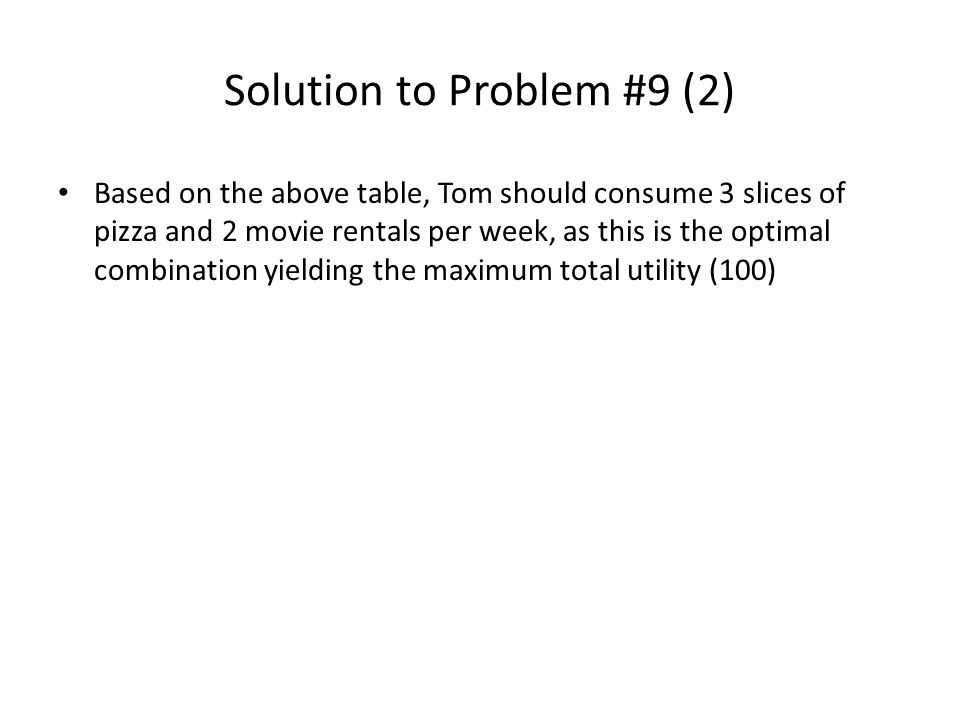 Solution to Problem #9 (2) Based on the above table, Tom should consume 3 slices of pizza and 2 movie rentals per week, as this is the optimal combination yielding the maximum total utility (100)