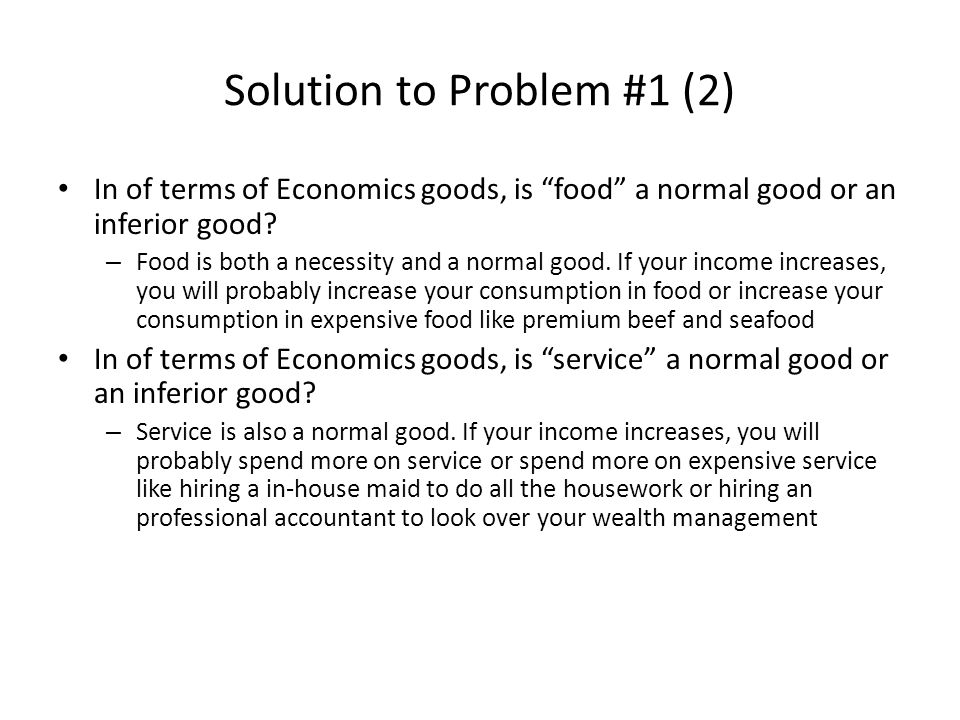 Solution to Problem #1 (3) Thus, Willingness to pay for FOOD , and that for SERVICE are increasing functions with income Expensive gourmet restaurants like those in ifc or in luxurious hotels target on diners who earn higher incomes Inexpensive diners like those on campus target on diners who earn lower incomes