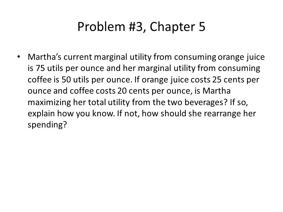 Problem #3, Chapter 5 Martha's current marginal utility from consuming orange juice is 75 utils per ounce and her marginal utility from consuming coffee is 50 utils per ounce.