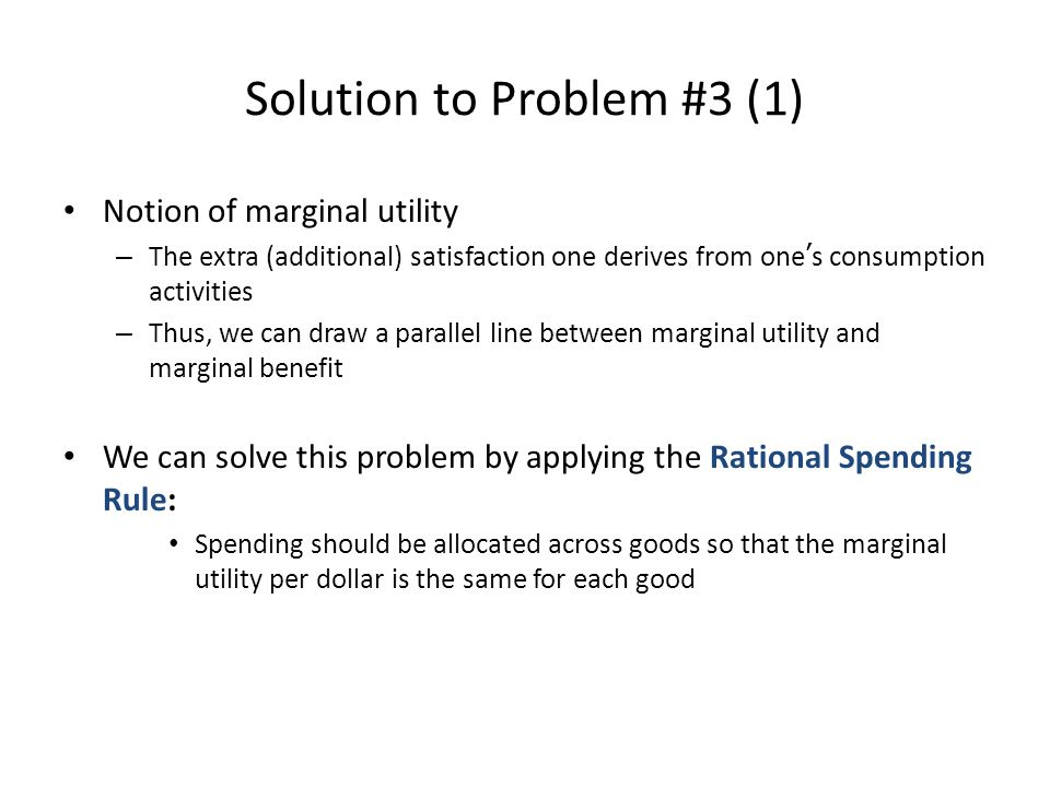 Solution to Problem #3 (2) Currently, The marginal utility from drinking orange juice per dollar – = Marginal utility from consuming orange juice / Price per ounce – = 75 utils / $0.25 – = 300 utils per dollar from her last dollar spent on orange juice The marginal utility from drinking coffee per dollar – = Marginal utility from consuming coffee / Price per ounce – = 50 utils / $0.20 – = 250 utils per dollar from her last dollar spent on coffee